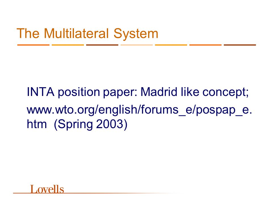 The Multilateral System INTA position paper: Madrid like concept; www.wto.org/english/forums_e/pospap_e. htm (Spring 2003)