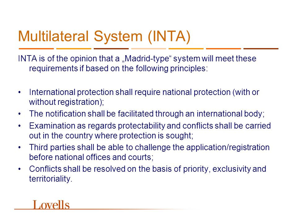 Multilateral System (INTA) INTA is of the opinion that a Madrid-type system will meet these requirements if based on the following principles: Interna
