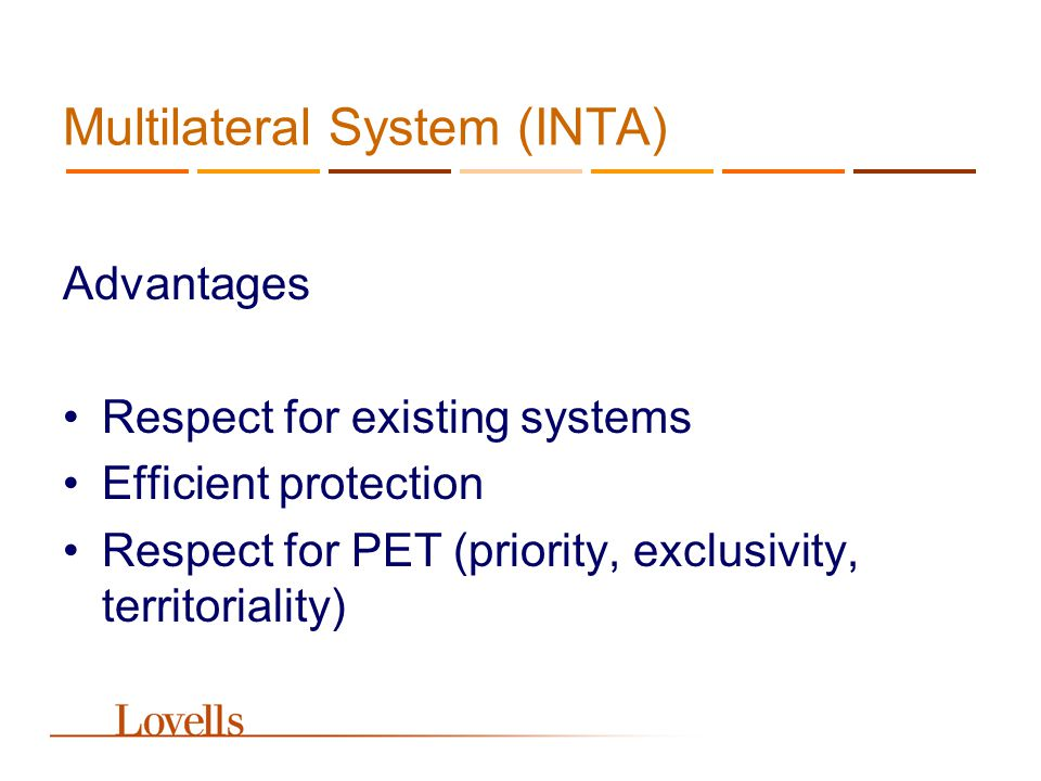 Multilateral System (INTA) Advantages Respect for existing systems Efficient protection Respect for PET (priority, exclusivity, territoriality)