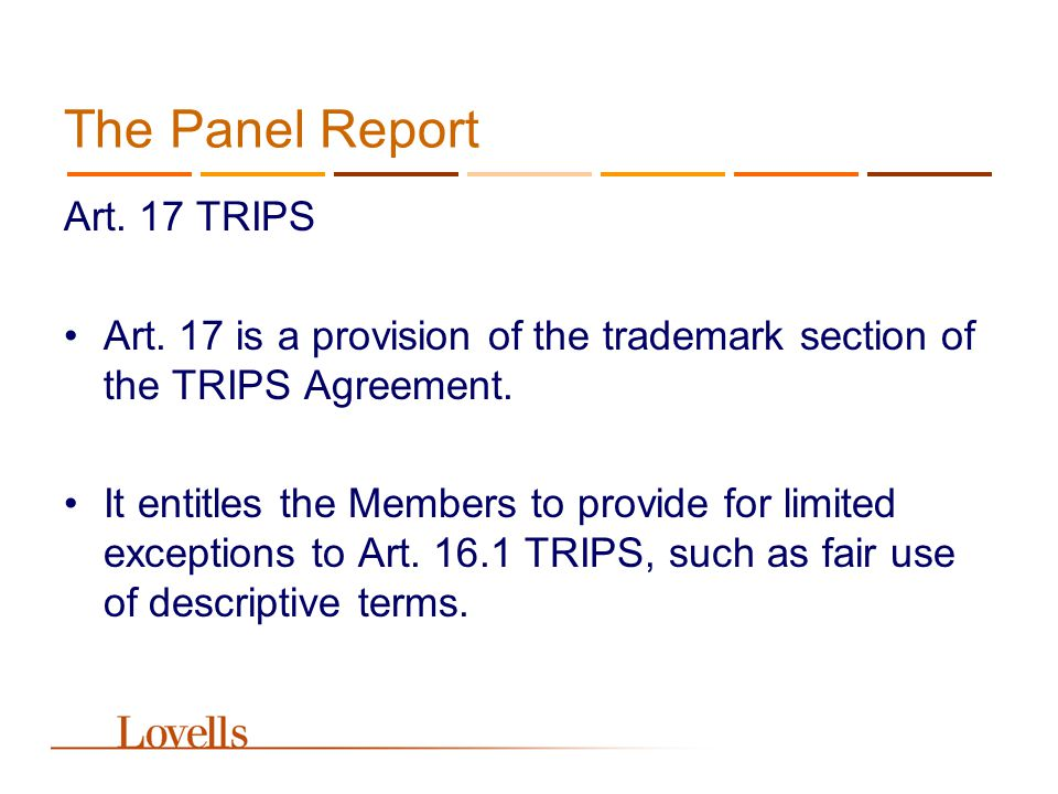 The Panel Report Art. 17 TRIPS Art. 17 is a provision of the trademark section of the TRIPS Agreement. It entitles the Members to provide for limited