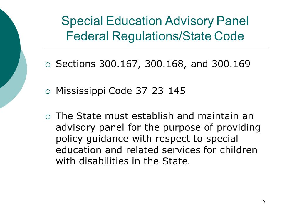 2 Special Education Advisory Panel Federal Regulations/State Code Sections , , and Mississippi Code The State must establish and maintain an advisory panel for the purpose of providing policy guidance with respect to special education and related services for children with disabilities in the State.