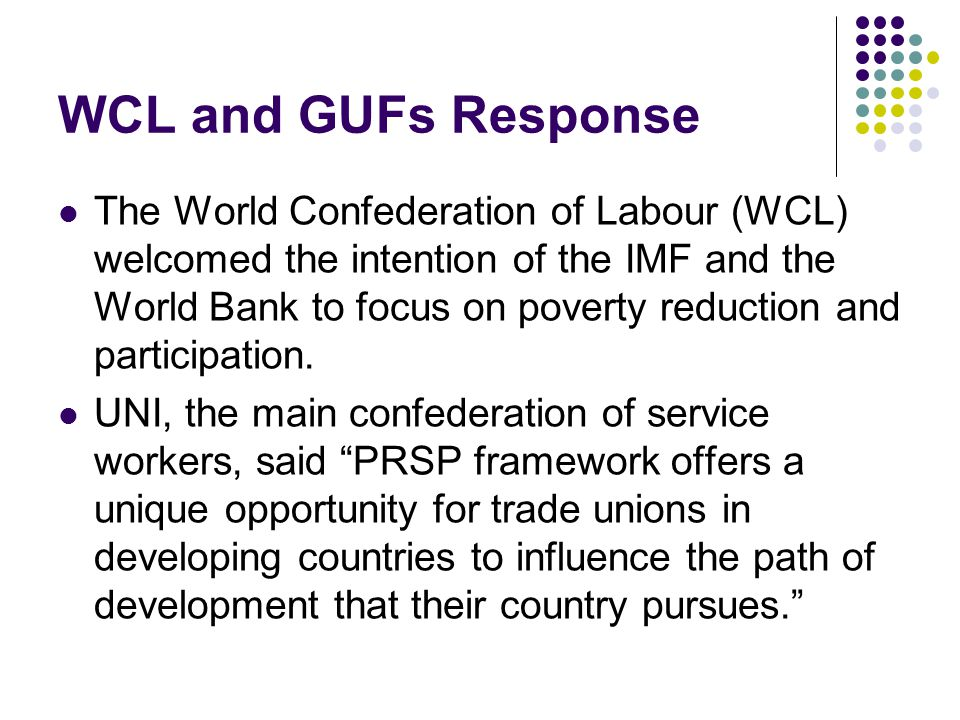 WCL and GUFs Response The World Confederation of Labour (WCL) welcomed the intention of the IMF and the World Bank to focus on poverty reduction and participation.