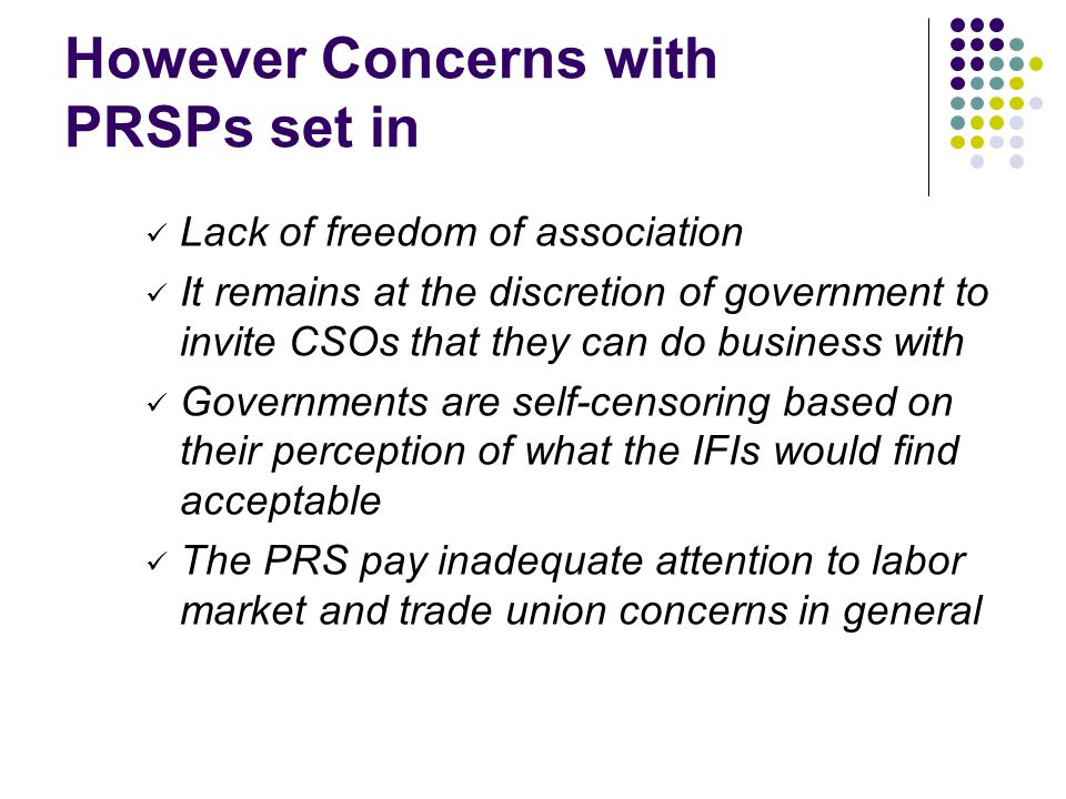 However Concerns with PRSPs set in Lack of freedom of association It remains at the discretion of government to invite CSOs that they can do business with Governments are self-censoring based on their perception of what the IFIs would find acceptable The PRS pay inadequate attention to labor market and trade union concerns in general
