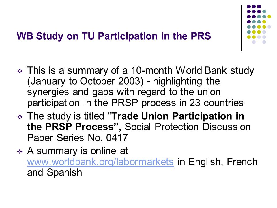 WB Study on TU Participation in the PRS This is a summary of a 10-month World Bank study (January to October 2003) - highlighting the synergies and gaps with regard to the union participation in the PRSP process in 23 countries The study is titled Trade Union Participation in the PRSP Process, Social Protection Discussion Paper Series No.