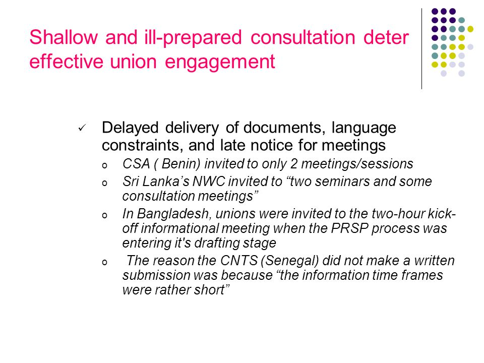 Shallow and ill-prepared consultation deter effective union engagement Delayed delivery of documents, language constraints, and late notice for meetings o CSA ( Benin) invited to only 2 meetings/sessions o Sri Lankas NWC invited to two seminars and some consultation meetings o In Bangladesh, unions were invited to the two-hour kick- off informational meeting when the PRSP process was entering it s drafting stage o The reason the CNTS (Senegal) did not make a written submission was because the information time frames were rather short