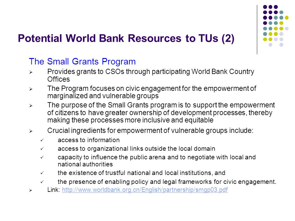 Potential World Bank Resources to TUs (2) The Small Grants Program Provides grants to CSOs through participating World Bank Country Offices The Program focuses on civic engagement for the empowerment of marginalized and vulnerable groups The purpose of the Small Grants program is to support the empowerment of citizens to have greater ownership of development processes, thereby making these processes more inclusive and equitable Crucial ingredients for empowerment of vulnerable groups include: access to information access to organizational links outside the local domain capacity to influence the public arena and to negotiate with local and national authorities the existence of trustful national and local institutions, and the presence of enabling policy and legal frameworks for civic engagement.