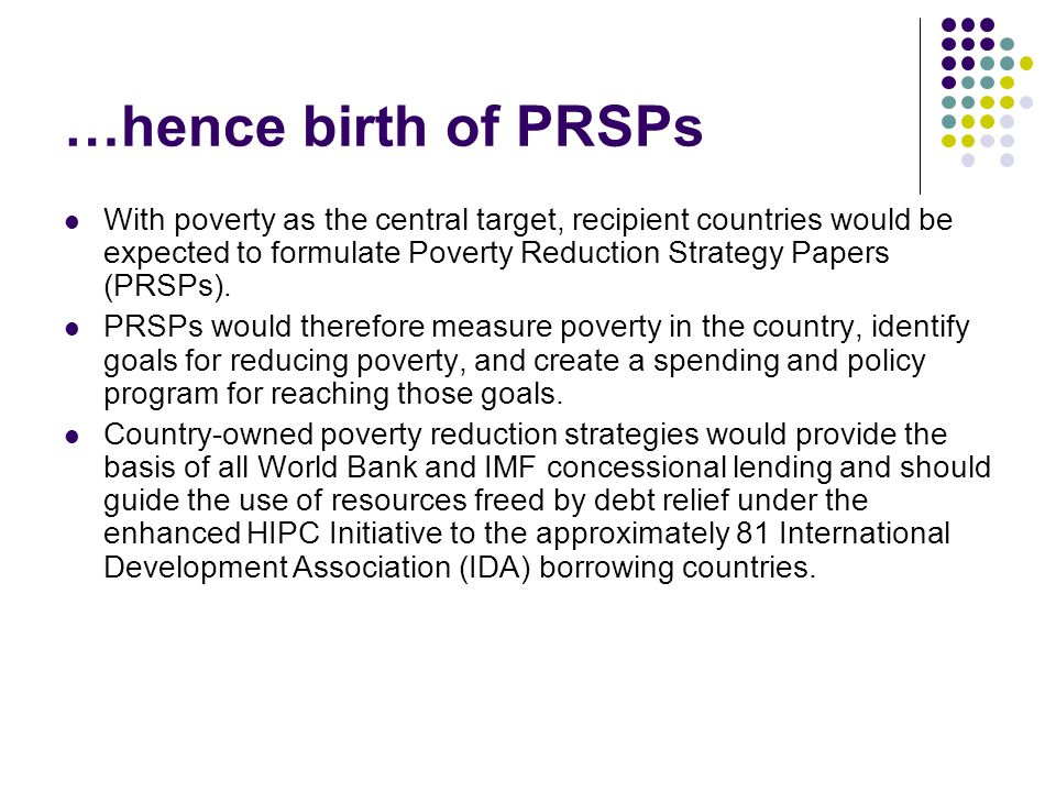 …hence birth of PRSPs With poverty as the central target, recipient countries would be expected to formulate Poverty Reduction Strategy Papers (PRSPs).
