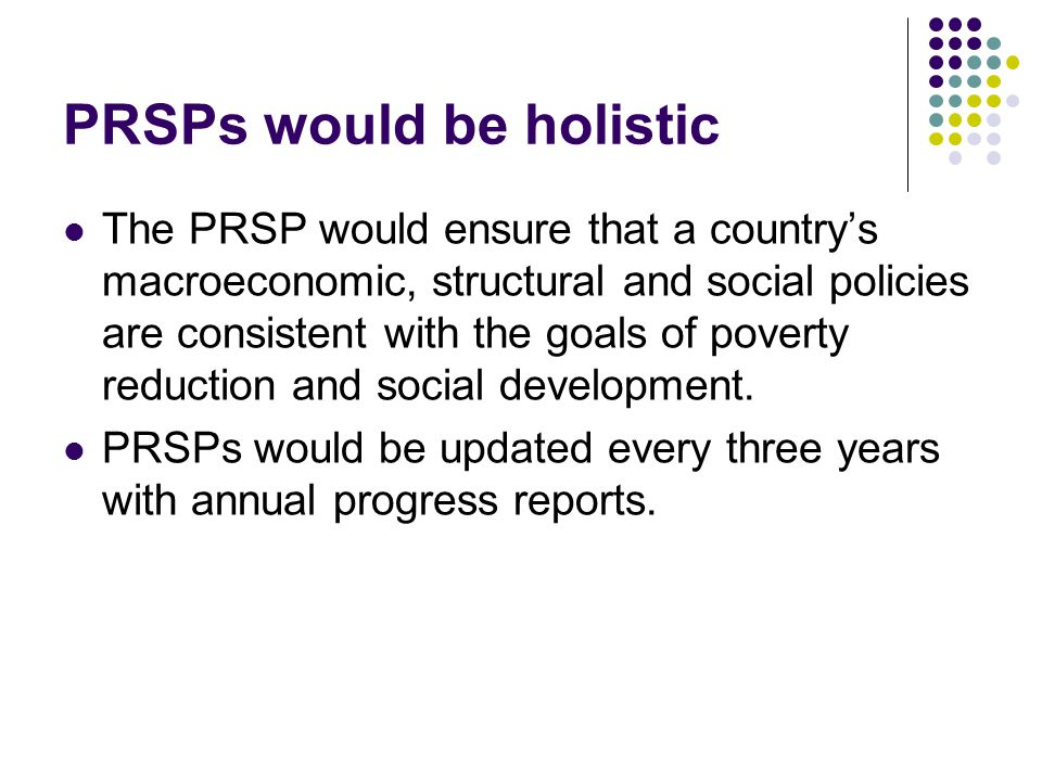 PRSPs would be holistic The PRSP would ensure that a countrys macroeconomic, structural and social policies are consistent with the goals of poverty reduction and social development.