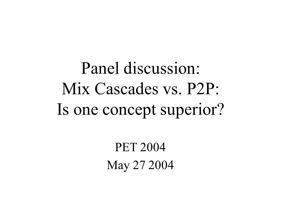 Panel discussion: Mix Cascades vs. P2P: Is one concept superior PET 2004 May