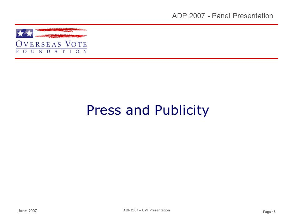Page 16 ADP 2007 - Panel Presentation June 2007 ADP 2007 – OVF Presentation Press and Publicity