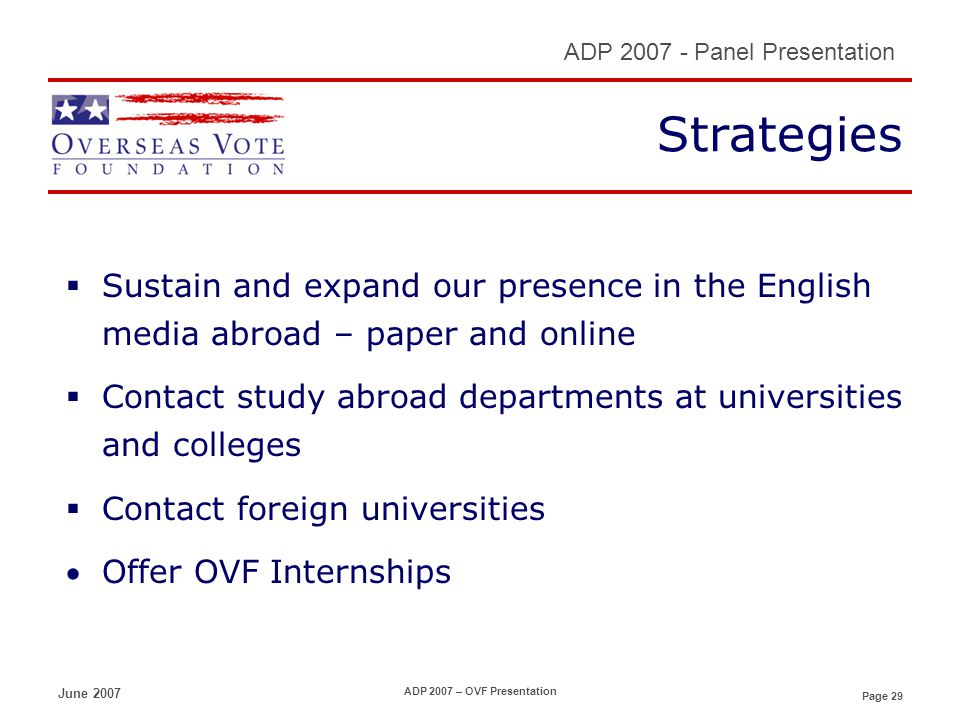 Page 29 ADP 2007 - Panel Presentation June 2007 ADP 2007 – OVF Presentation Strategies Sustain and expand our presence in the English media abroad – paper and online Contact study abroad departments at universities and colleges Contact foreign universities Offer OVF Internships
