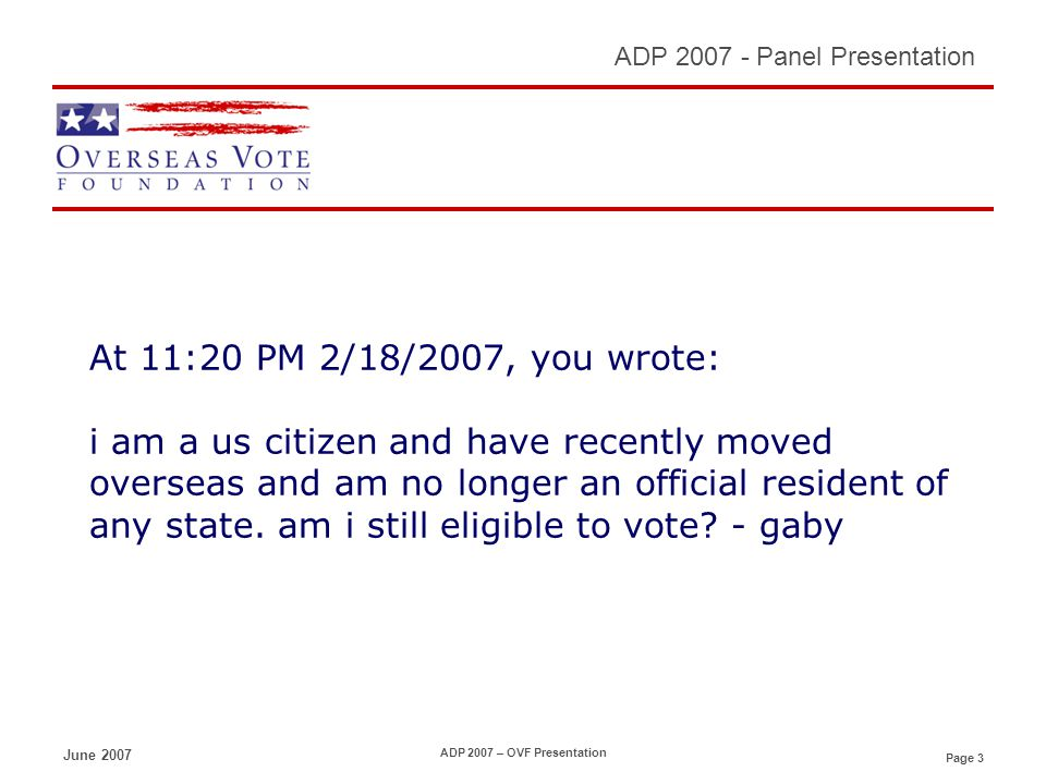 Page 3 ADP 2007 - Panel Presentation June 2007 ADP 2007 – OVF Presentation At 11:20 PM 2/18/2007, you wrote: i am a us citizen and have recently moved overseas and am no longer an official resident of any state.