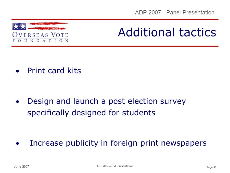 Page 31 ADP 2007 - Panel Presentation June 2007 ADP 2007 – OVF Presentation Additional tactics Print card kits Design and launch a post election survey specifically designed for students Increase publicity in foreign print newspapers