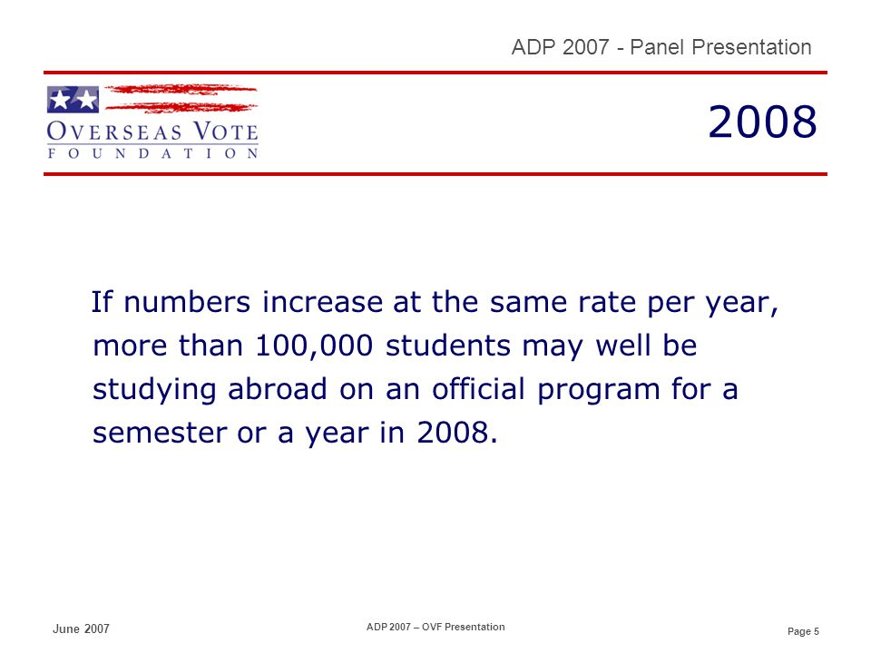 Page 5 ADP 2007 - Panel Presentation June 2007 ADP 2007 – OVF Presentation 2008 If numbers increase at the same rate per year, more than 100,000 students may well be studying abroad on an official program for a semester or a year in 2008.