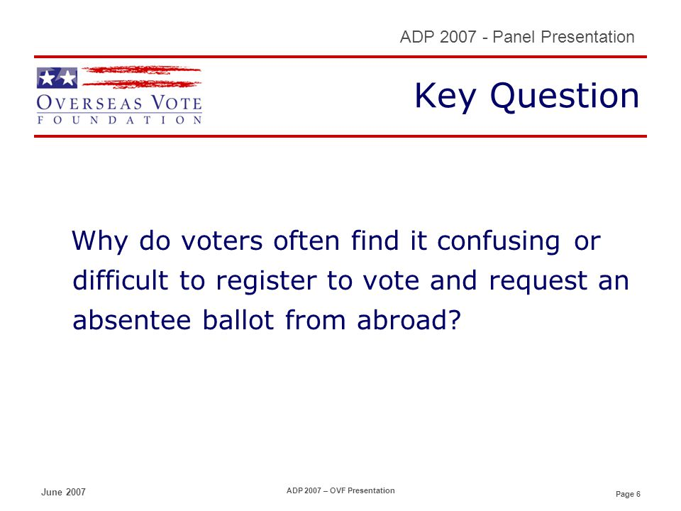 Page 6 ADP 2007 - Panel Presentation June 2007 ADP 2007 – OVF Presentation Key Question Why do voters often find it confusing or difficult to register to vote and request an absentee ballot from abroad