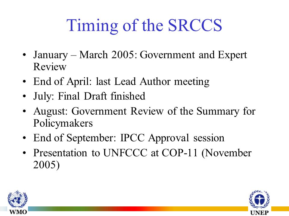 INTERGOVERNMENTAL PANEL ON CLIMATE CHANGE (IPCC) Timing of the SRCCS January – March 2005: Government and Expert Review End of April: last Lead Author meeting July: Final Draft finished August: Government Review of the Summary for Policymakers End of September: IPCC Approval session Presentation to UNFCCC at COP-11 (November 2005)