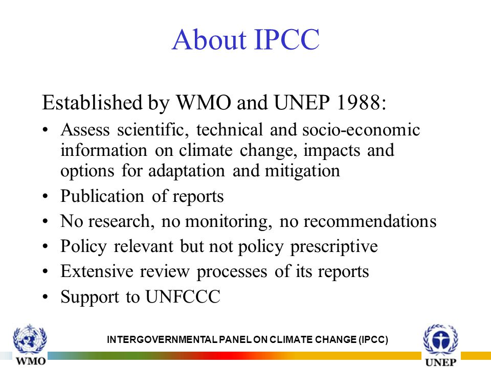 INTERGOVERNMENTAL PANEL ON CLIMATE CHANGE (IPCC) About IPCC Established by WMO and UNEP 1988: Assess scientific, technical and socio-economic information on climate change, impacts and options for adaptation and mitigation Publication of reports No research, no monitoring, no recommendations Policy relevant but not policy prescriptive Extensive review processes of its reports Support to UNFCCC