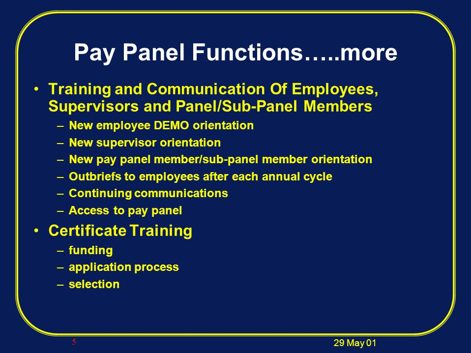 29 May 01 5 Pay Panel Functions…..more Training and Communication Of Employees, Supervisors and Panel/Sub-Panel Members –New employee DEMO orientation –New supervisor orientation –New pay panel member/sub-panel member orientation –Outbriefs to employees after each annual cycle –Continuing communications –Access to pay panel Certificate Training –funding –application process –selection
