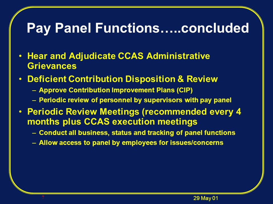 29 May 01 7 Pay Panel Functions…..concluded Hear and Adjudicate CCAS Administrative Grievances Deficient Contribution Disposition & Review –Approve Contribution Improvement Plans (CIP) –Periodic review of personnel by supervisors with pay panel Periodic Review Meetings (recommended every 4 months plus CCAS execution meetings –Conduct all business, status and tracking of panel functions –Allow access to panel by employees for issues/concerns