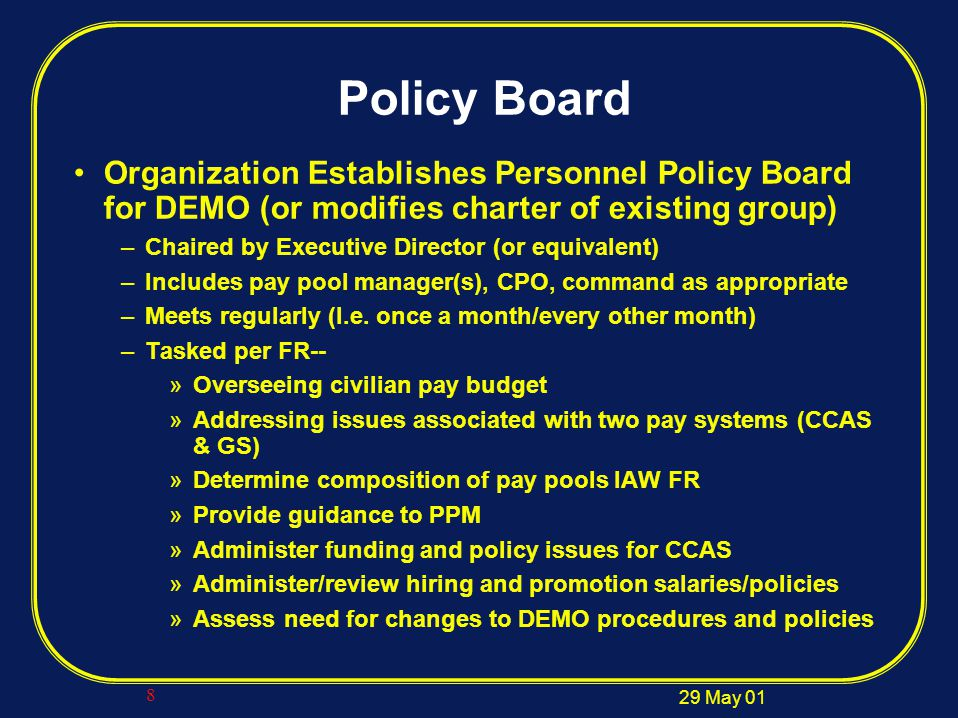 29 May 01 8 Policy Board Organization Establishes Personnel Policy Board for DEMO (or modifies charter of existing group) –Chaired by Executive Director (or equivalent) –Includes pay pool manager(s), CPO, command as appropriate –Meets regularly (I.e.