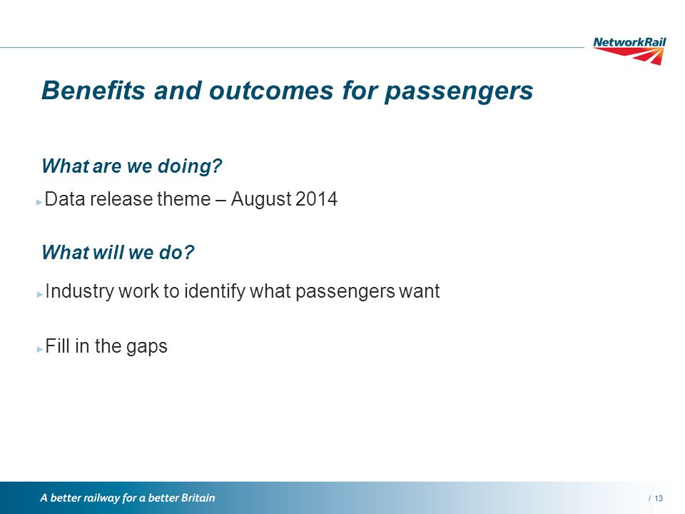 /13 Benefits and outcomes for passengers Data release theme – August 2014 What are we doing.