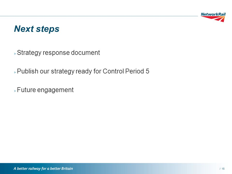 /16 Next steps Strategy response document Publish our strategy ready for Control Period 5 Future engagement