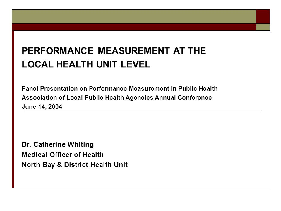 Dr. Catherine Whiting Medical Officer of Health North Bay & District Health Unit PERFORMANCE MEASUREMENT AT THE LOCAL HEALTH UNIT LEVEL Panel Presenta