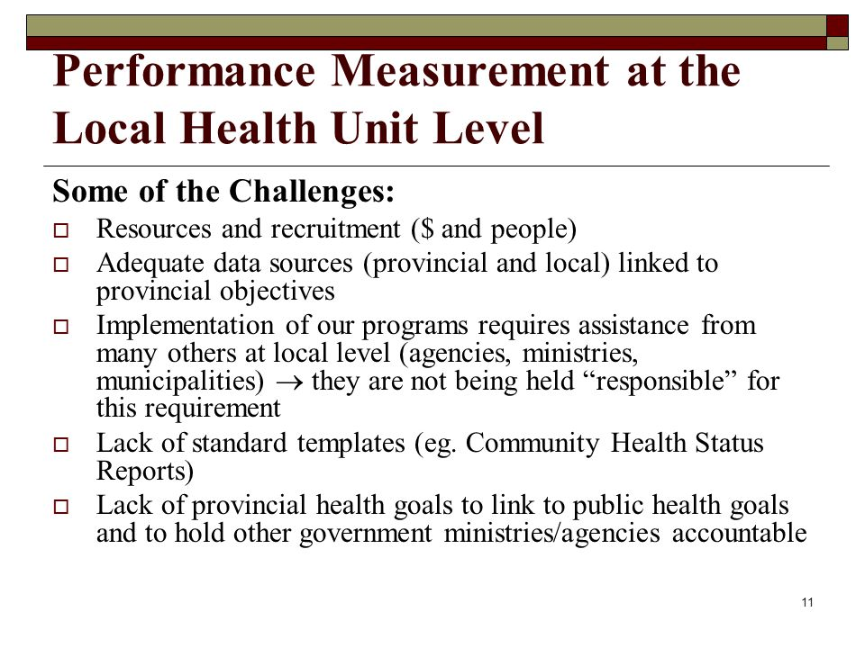 11 Performance Measurement at the Local Health Unit Level Some of the Challenges: Resources and recruitment ($ and people) Adequate data sources (provincial and local) linked to provincial objectives Implementation of our programs requires assistance from many others at local level (agencies, ministries, municipalities) they are not being held responsible for this requirement Lack of standard templates (eg.