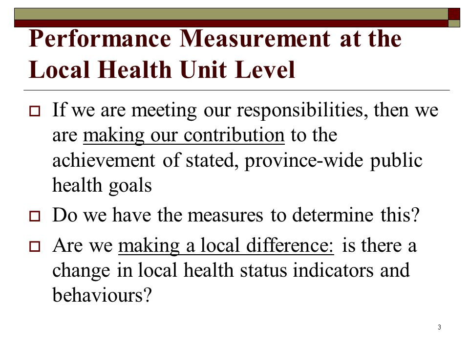 3 Performance Measurement at the Local Health Unit Level If we are meeting our responsibilities, then we are making our contribution to the achievement of stated, province-wide public health goals Do we have the measures to determine this.
