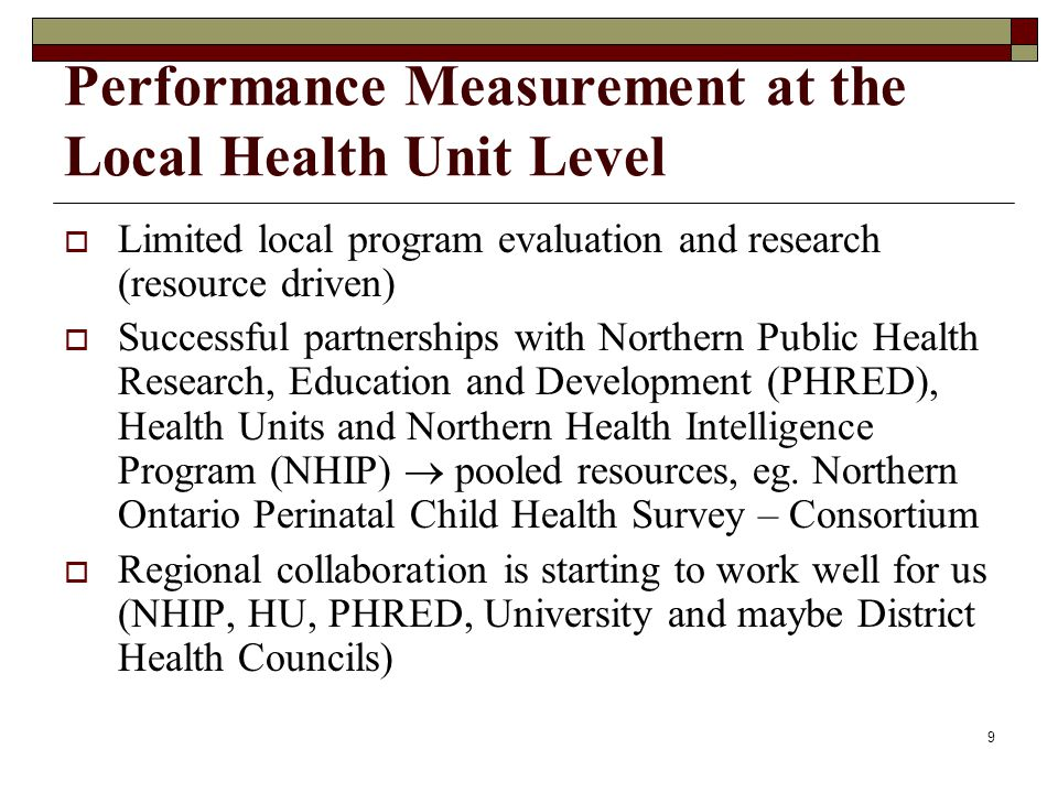 10 Performance Measurement at the Local Health Unit Level Need to create opportunities for partnerships where everyone contributes to common research and in the process, meets their individual mandates Need more provincially funded system- wide research/evaluation