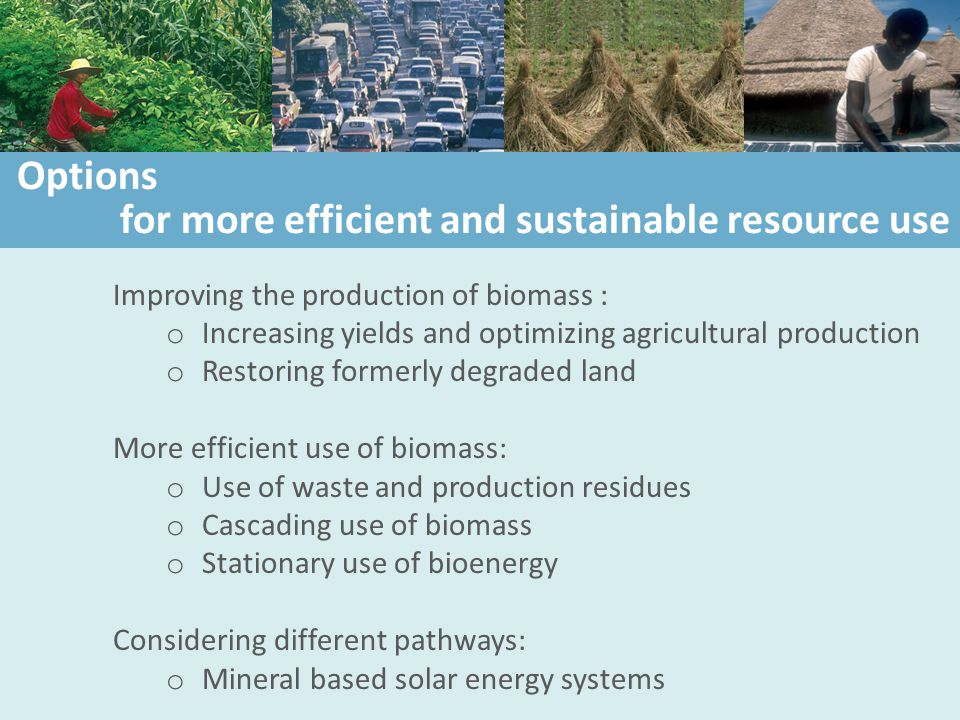 Improving the production of biomass : o Increasing yields and optimizing agricultural production o Restoring formerly degraded land More efficient use