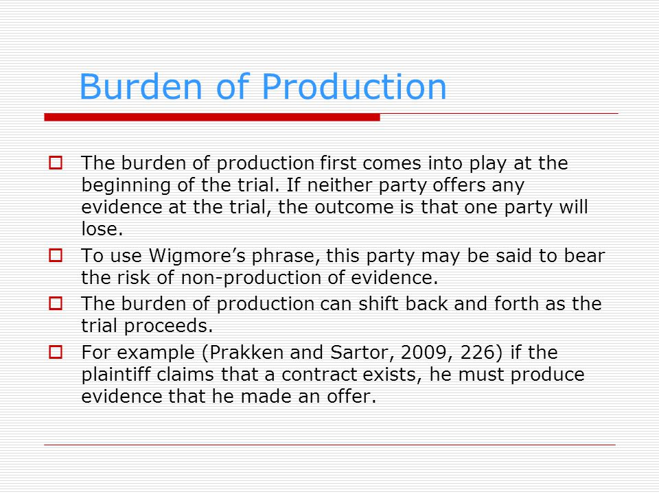 Burden of Production The burden of production first comes into play at the beginning of the trial. If neither party offers any evidence at the trial,