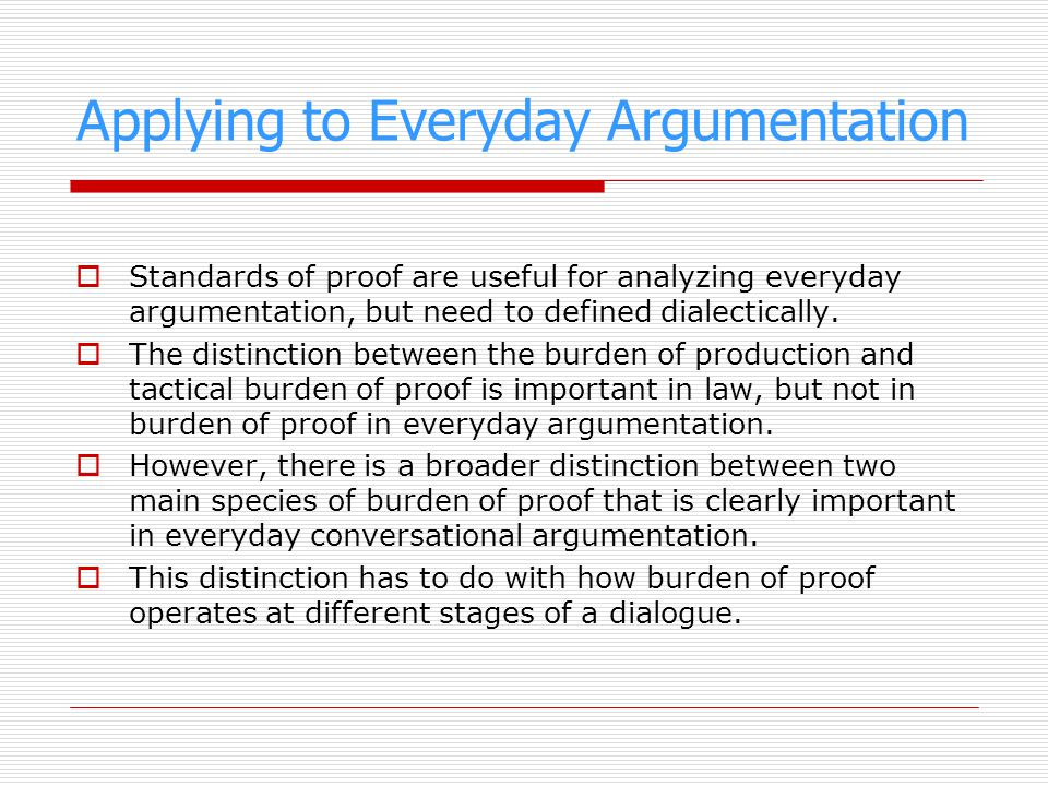 Applying to Everyday Argumentation Standards of proof are useful for analyzing everyday argumentation, but need to defined dialectically. The distinct