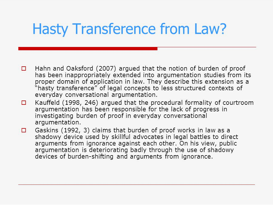Hasty Transference from Law? Hahn and Oaksford (2007) argued that the notion of burden of proof has been inappropriately extended into argumentation s
