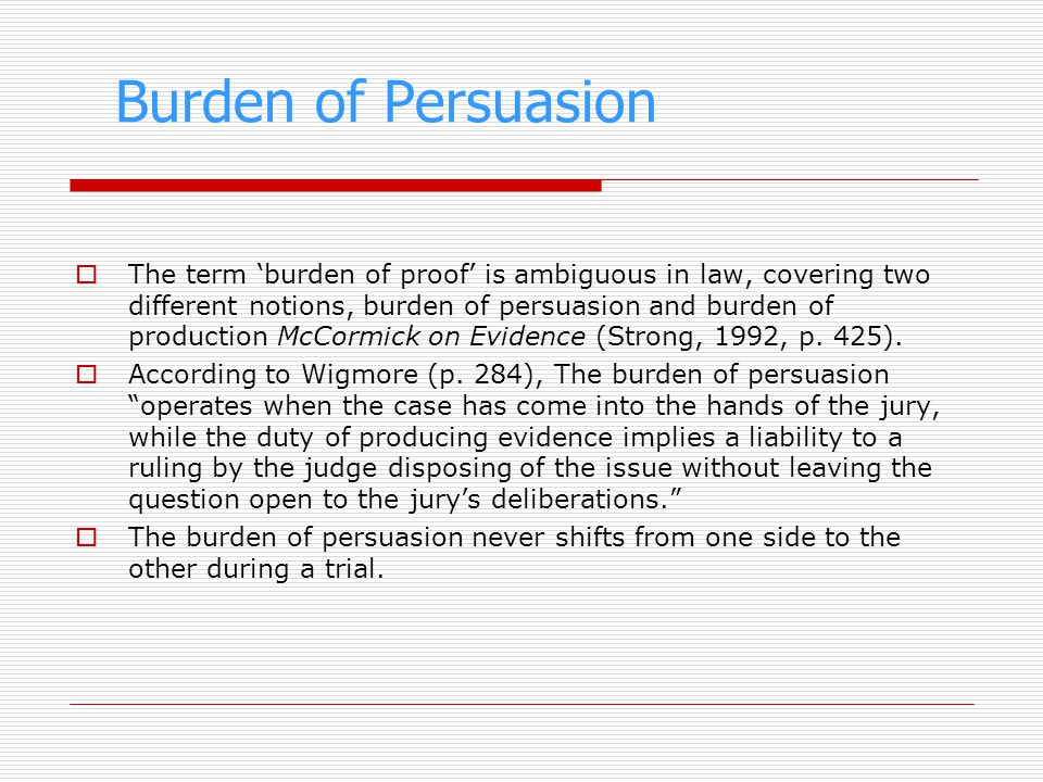 Burden of Persuasion The term burden of proof is ambiguous in law, covering two different notions, burden of persuasion and burden of production McCor