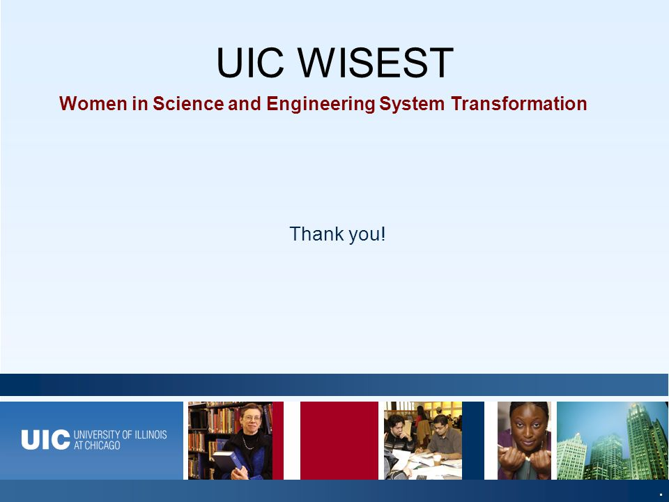 UIC WISEST A World-Class Education, A World-Class City Women in Science and Engineering System Transformation Thank you!.