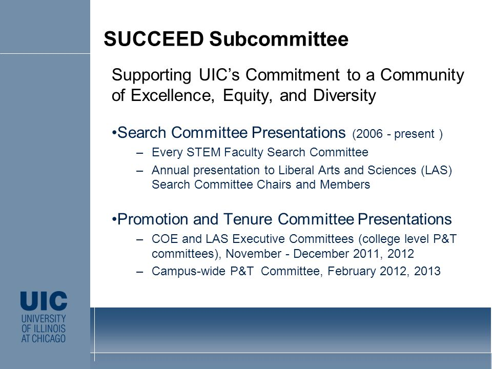 Supporting UICs Commitment to a Community of Excellence, Equity, and Diversity Search Committee Presentations (2006 - present ) –Every STEM Faculty Search Committee –Annual presentation to Liberal Arts and Sciences (LAS) Search Committee Chairs and Members Promotion and Tenure Committee Presentations –COE and LAS Executive Committees (college level P&T committees), November - December 2011, 2012 –Campus-wide P&T Committee, February 2012, 2013 CLICK TO EDIT MASTER STYLE SUCCEED Subcommittee