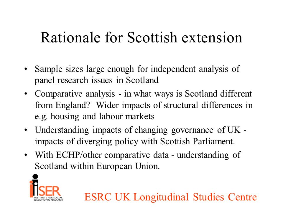 ESRC UK Longitudinal Studies Centre Rationale for Scottish extension Sample sizes large enough for independent analysis of panel research issues in Scotland Comparative analysis - in what ways is Scotland different from England.