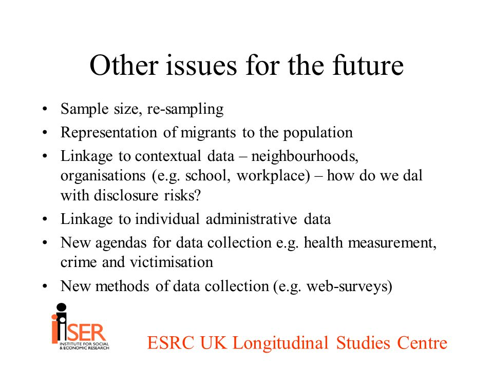 ESRC UK Longitudinal Studies Centre Other issues for the future Sample size, re-sampling Representation of migrants to the population Linkage to contextual data – neighbourhoods, organisations (e.g.