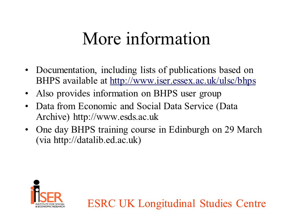 ESRC UK Longitudinal Studies Centre More information Documentation, including lists of publications based on BHPS available at http://www.iser.essex.ac.uk/ulsc/bhpshttp://www.iser.essex.ac.uk/ulsc/bhps Also provides information on BHPS user group Data from Economic and Social Data Service (Data Archive) http://www.esds.ac.uk One day BHPS training course in Edinburgh on 29 March (via http://datalib.ed.ac.uk)