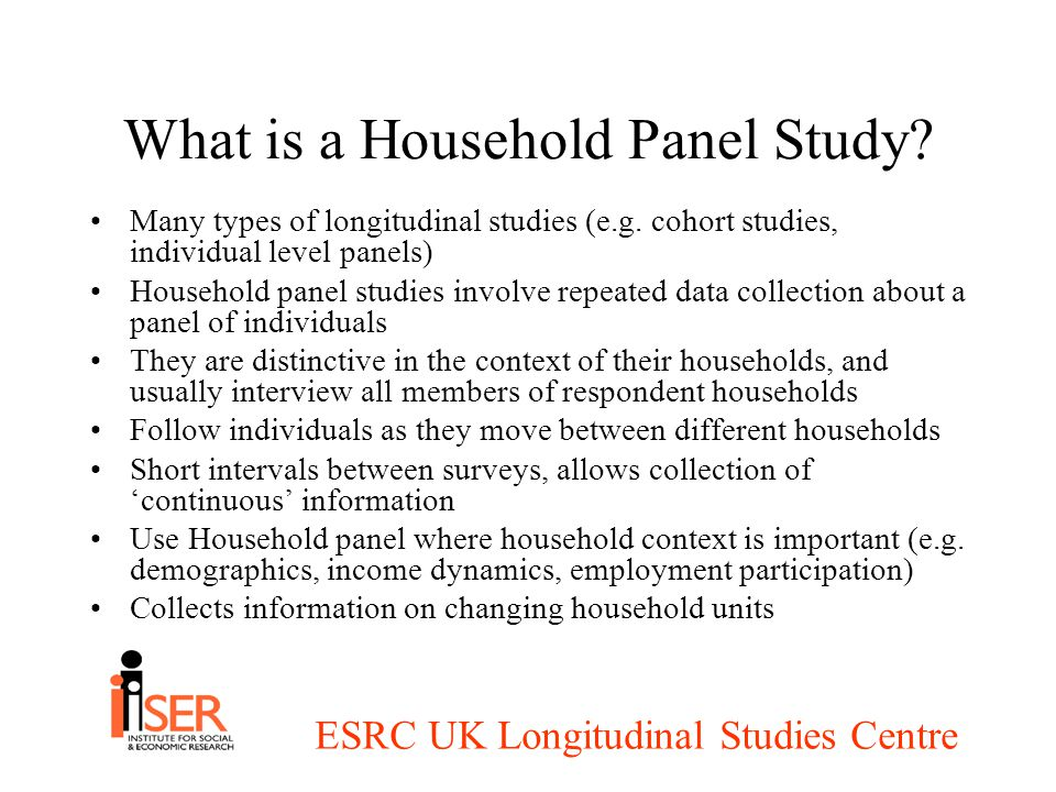 ESRC UK Longitudinal Studies Centre The development of Household Panel Studies Household Panel Studies have become the leading survey type for cross-national longitudinal research Began with Panel Study of Income Dynamics in USA - analysis of poverty persistence 1968 SOEP in Germany/ SEP in Netherlands 1984 BHPS in GB 1991 - widening agenda ECHP 1994 - cross national comparison (also CNEF) Understanding of transition countries (Hungary, Bosnia) Understanding of differences within nation states: East/West Germany, Scotland, Wales, NIHPS, NHPS