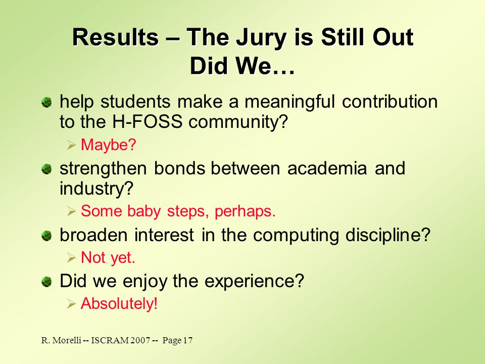 R. Morelli -- ISCRAM 2007 -- Page 17 Results – The Jury is Still Out Did We… help students make a meaningful contribution to the H-FOSS community? May