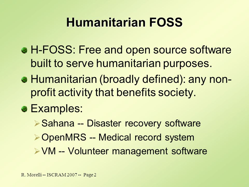 R. Morelli -- ISCRAM 2007 -- Page 2 Humanitarian FOSS H-FOSS: Free and open source software built to serve humanitarian purposes. Humanitarian (broadl