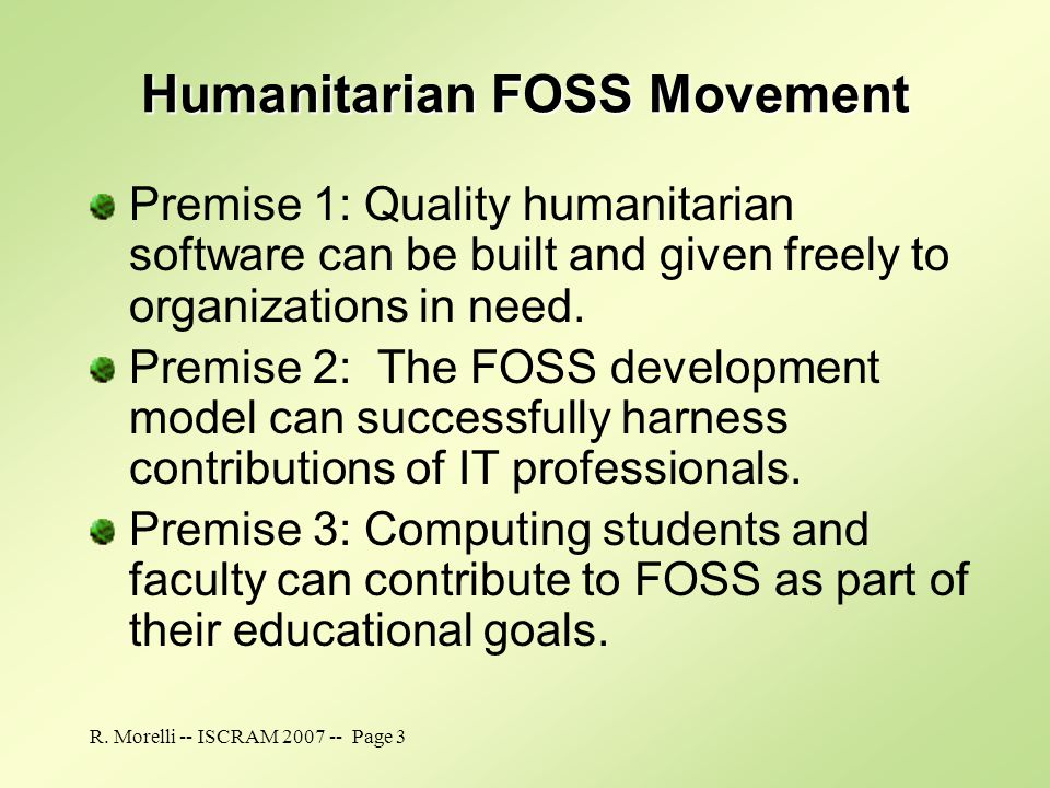 R. Morelli -- ISCRAM 2007 -- Page 3 Humanitarian FOSS Movement Premise 1: Quality humanitarian software can be built and given freely to organizations