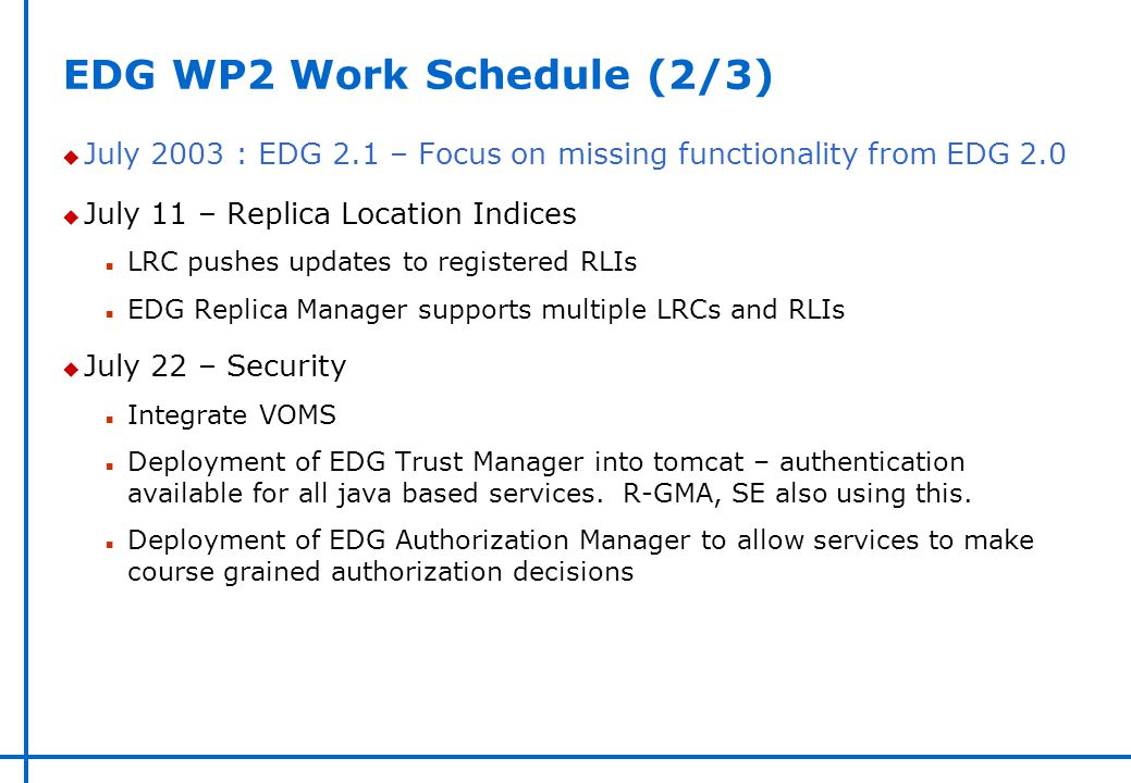 EDG WP2 Work Schedule (2/3) u July 2003 : EDG 2.1 – Focus on missing functionality from EDG 2.0 u July 11 – Replica Location Indices n LRC pushes upda