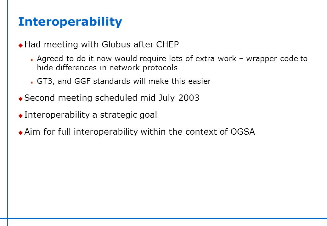 Interoperability u Had meeting with Globus after CHEP n Agreed to do it now would require lots of extra work – wrapper code to hide differences in net