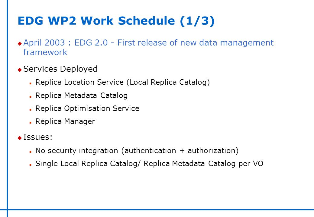 EDG WP2 Work Schedule (1/3) u April 2003 : EDG 2.0 - First release of new data management framework u Services Deployed n Replica Location Service (Lo