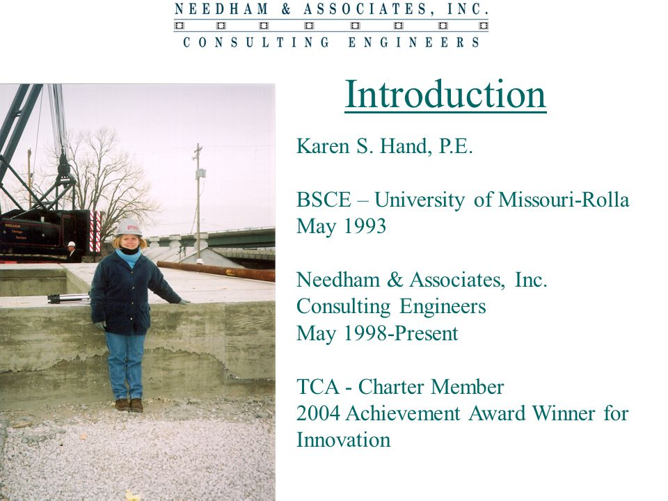 Introduction Karen S. Hand, P.E. BSCE – University of Missouri-Rolla May 1993 Needham & Associates, Inc. Consulting Engineers May 1998-Present TCA - C