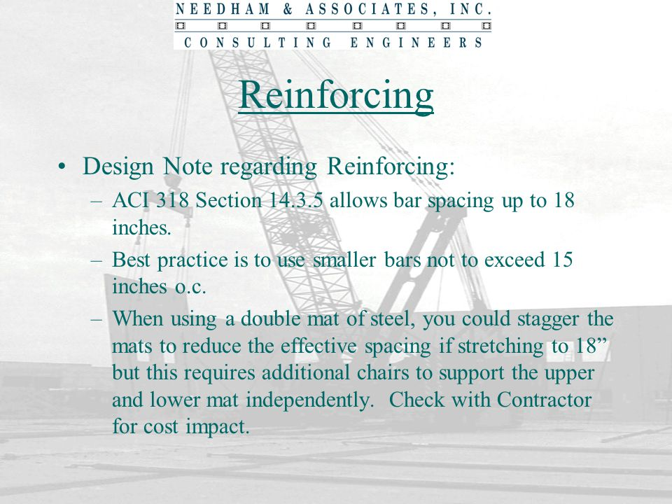 Reinforcing Design Note regarding Reinforcing: –ACI 318 Section 14.3.5 allows bar spacing up to 18 inches. –Best practice is to use smaller bars not t
