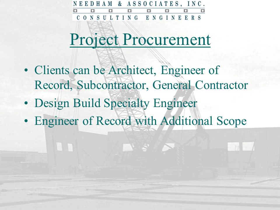 Project Procurement Clients can be Architect, Engineer of Record, Subcontractor, General Contractor Design Build Specialty Engineer Engineer of Record